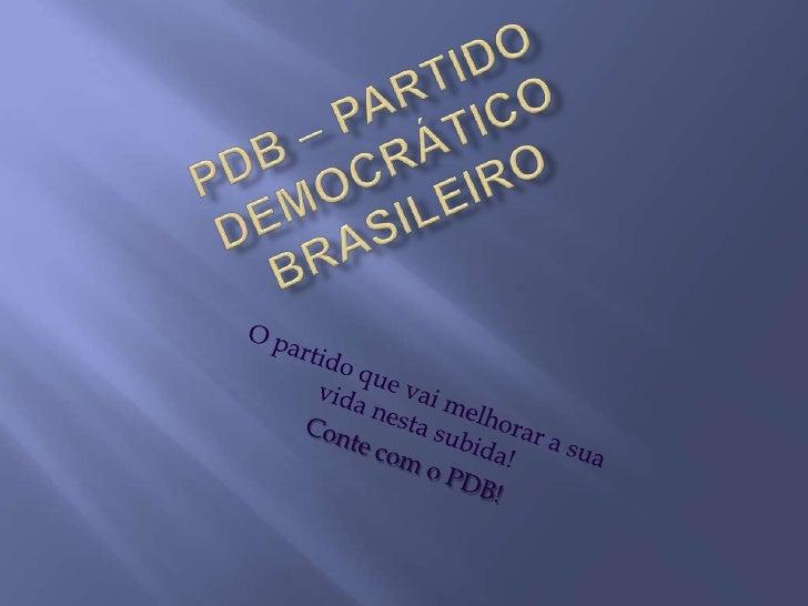 PDB – Partido Democrático Brasileiro<br />O partido que vai melhorar a sua vida nesta subida!<br />Conte com o PDB!<br />