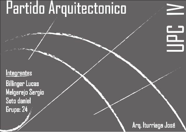 UPC IV  Partido Arquitectonico  Integrantes Billinger Lucas Melgarejo Sergio Soto daniel Grupo: 24 Arq. Iturriaga José