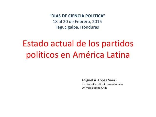 "Estado actual de los partidos políticos en América Latina ""DIAS DE CIENCIA POLITICA"" 18 al 20 de Febrero, 2015 Tegucigalpa..."