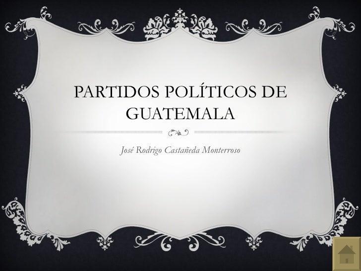 PARTIDOS POLÍTICOS DE     GUATEMALA    José Rodrigo Castañeda Monterroso