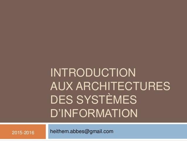 INTRODUCTION AUX ARCHITECTURES DES SYSTÈMES D'INFORMATION heithem.abbes@gmail.com2015-2016