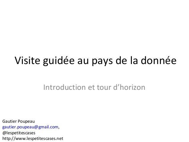 Visite guidée au pays de la donnée Introduction et tour d'horizon Gautier Poupeau gautier.poupeau@gmail.com, @lespetitesca...