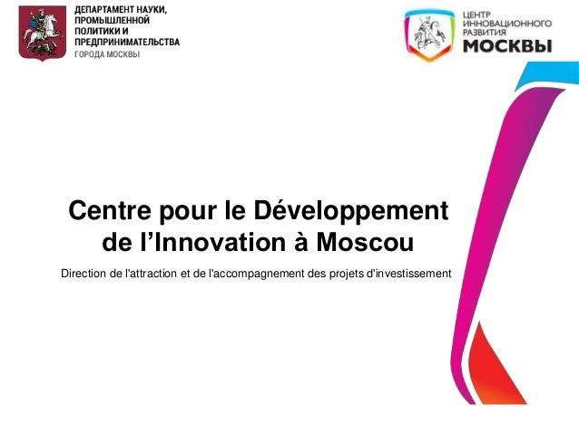 Centre pour le Développement de l'Innovation à Moscou Direction de l'attraction et de l'accompagnement des projets d'inves...