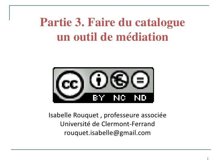 Partie 3. Faire du catalogue   un outil de médiation Isabelle Rouquet , professeure associée     Université de Clermont-Fe...