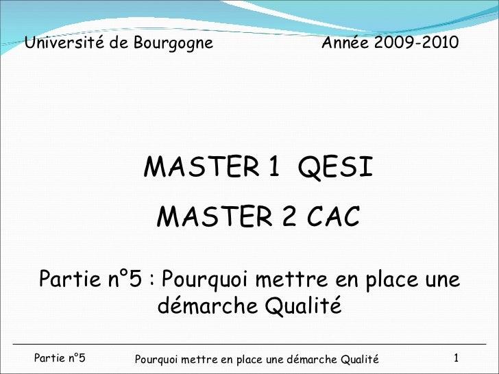 Partie n°5 : Pourquoi mettre en place une démarche Qualité MASTER 1  QESI MASTER 2 CAC Année 2009-2010 Université de Bourg...