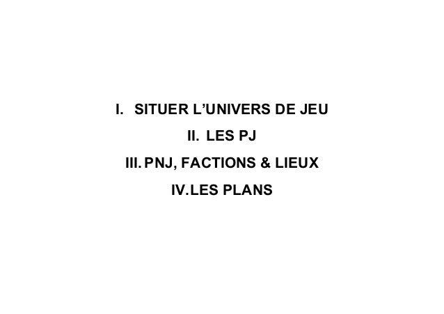 I. SITUER L'UNIVERS DE JEU II. LES PJ III. PNJ, FACTIONS & LIEUX IV.LES PLANS