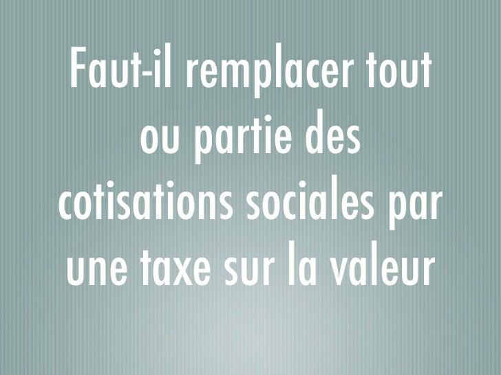 Faut-il remplacer tout     ou partie descotisations sociales par une taxe sur la valeur