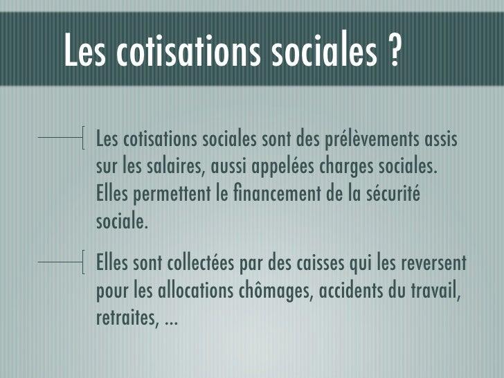 Les cotisations sociales ?  Les cotisations sociales sont des prélèvements assis  sur les salaires, aussi appelées charges...