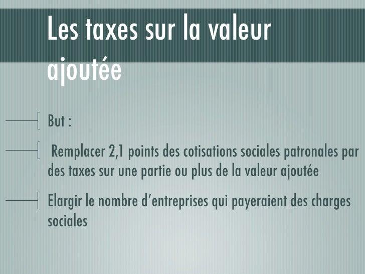 Les taxes sur la valeurajoutéeBut : Remplacer 2,1 points des cotisations sociales patronales pardes taxes sur une partie o...