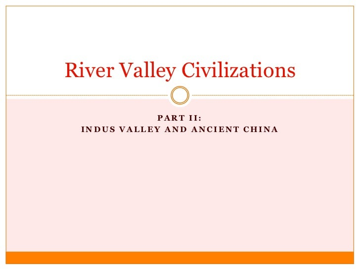 Part II:<br />Indus Valley and Ancient China<br />River Valley Civilizations<br />