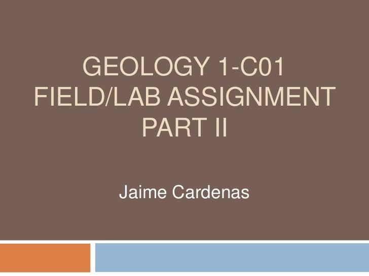 GEOLOGY 1-C01FIELD/LAB ASSIGNMENT        PART II     Jaime Cardenas