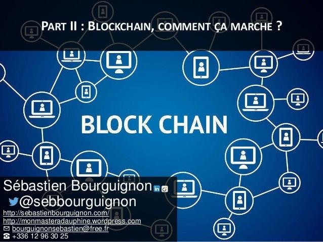 PART II : BLOCKCHAIN, COMMENT ÇA MARCHE ? Sébastien Bourguignon @sebbourguignon http://sebastienbourguignon.com/ http://mo...