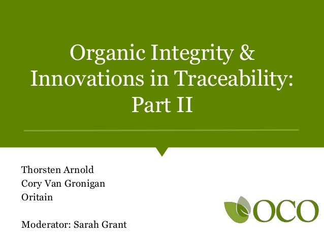 Organic Integrity & Innovations in Traceability: Part II Thorsten Arnold Cory Van Gronigan Oritain Moderator: Sarah Grant