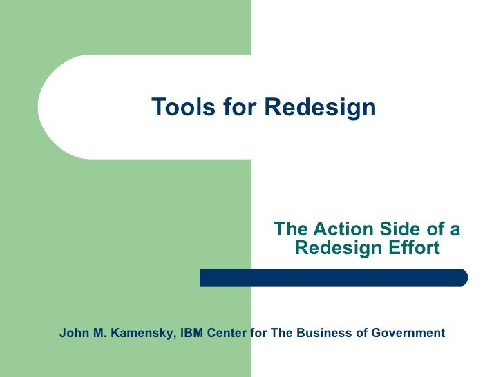 Tools for Redesign The Action Side of a Redesign Effort John M. Kamensky, IBM Center for The Business of Government