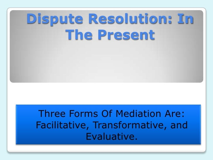 Dispute Resolution: In     The Present  Three Forms Of Mediation Are: Facilitative, Transformative, and             Evalua...