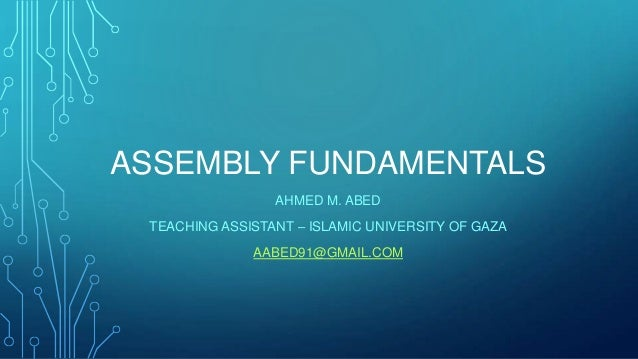 ASSEMBLY FUNDAMENTALS AHMED M. ABED TEACHING ASSISTANT – ISLAMIC UNIVERSITY OF GAZA AABED91@GMAIL.COM