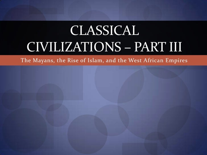 The Mayans, the Rise of Islam, and the West African Empires<br />Classical Civilizations – Part III<br />