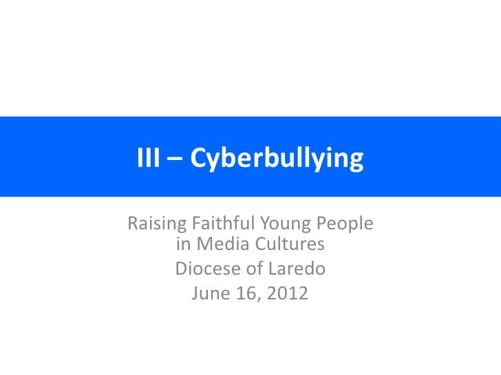III – CyberbullyingRaising Faithful Young People      in Media Cultures      Diocese of Laredo        June 16, 2012