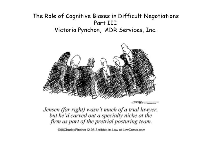 The Role of Cognitive Biases in Difficult Negotiations                       Part III        Victoria Pynchon, ADR Service...