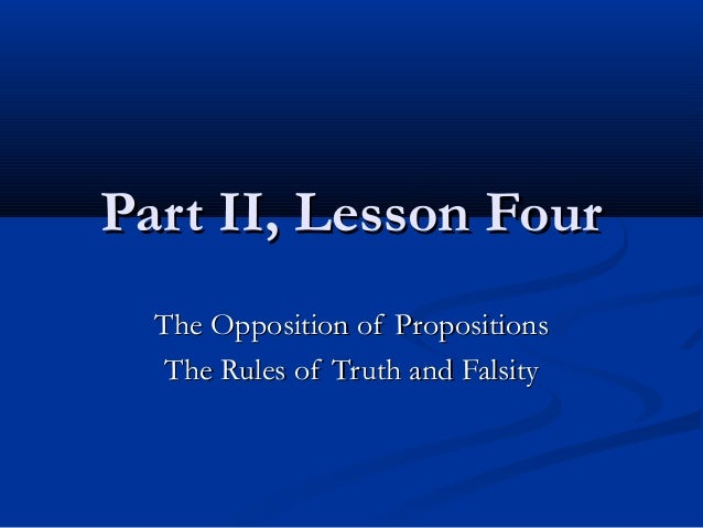 Part II, Lesson FourPart II, Lesson FourThe Opposition of PropositionsThe Opposition of PropositionsThe Rules of Truth and...