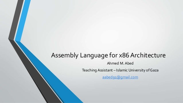 Assembly Language for x86 Architecture Ahmed M. Abed Teaching Assistant – Islamic University of Gaza  aabed91@gmail.com