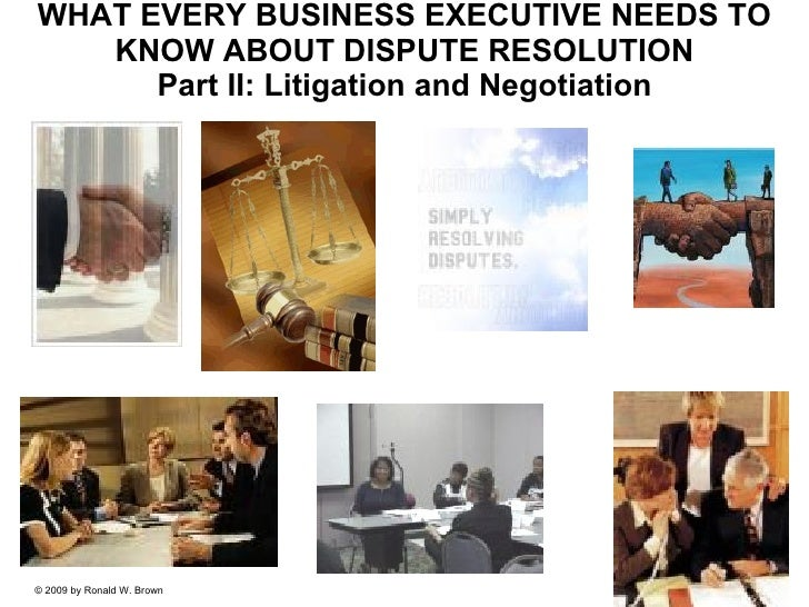 WHAT EVERY BUSINESS EXECUTIVE NEEDS TO KNOW ABOUT DISPUTE RESOLUTION Part II: Litigation and Negotiation © 2009 by Ronald ...