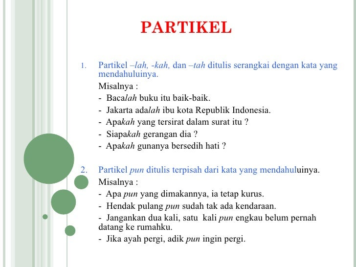 PARTIKEL1.   Partikel –lah, -kah, dan –tah ditulis serangkai dengan kata yang     mendahuluinya.     Misalnya :     - Baca...