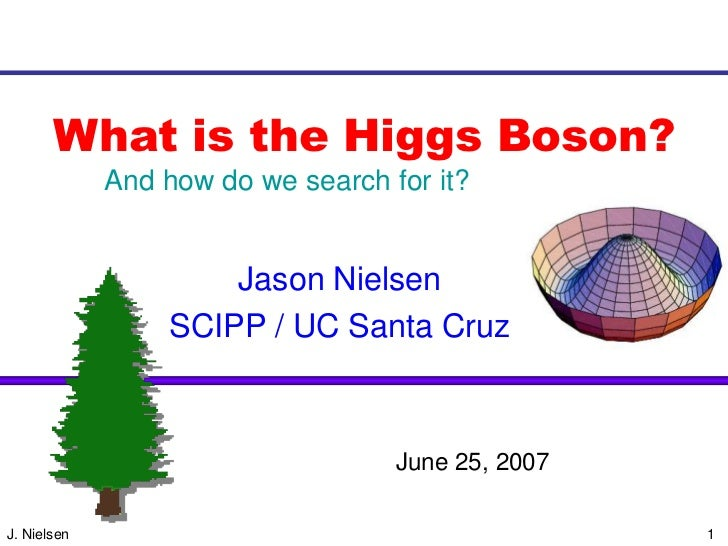 What is the Higgs Boson?             And how do we search for it?                     Jason Nielsen                 SCIPP ...