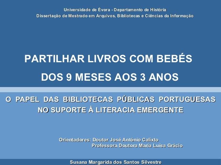 O  PAPEL  DAS  BIBLIOTECAS  PÚBLICAS  PORTUGUESAS NO SUPORTE À LITERACIA EMERGENTE <ul><ul><li>Universidade de Évora - Dep...
