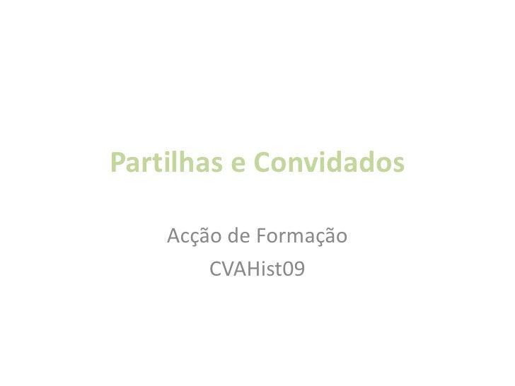 Partilhas e Convidados<br />Acção de Formação<br />CVAHist09<br />