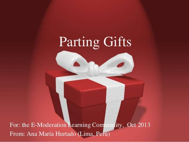 Parting Gifts  For: the E-Moderation Learning Community, Oct 2013 From: Ana María Hurtado (Lima, Perú)