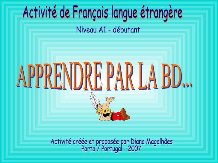 APPRENDRE PAR LA BD... Activité de Français langue étrangère Niveau A1 - débutant Activité créée et proposée par Diana Mag...