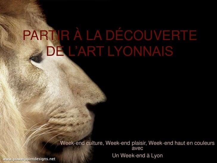 PARTIR À LA DÉCOUVERTE   DE L'ART LYONNAIS    Week-end culture, Week-end plaisir, Week-end haut en couleurs               ...