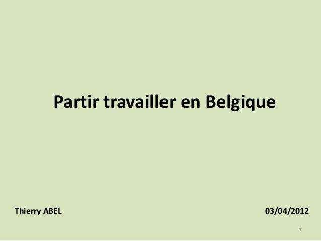 Partir travailler en Belgique  Thierry ABEL  03/04/2012 1