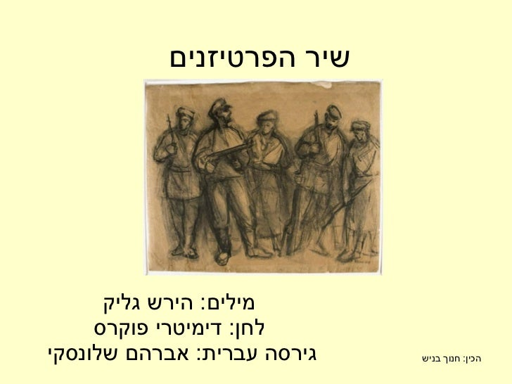 שיר הפרטיזנים מילים :  הירש גליק לחן :  דימיטרי פוקרס גירסה עברית :  אברהם שלונסקי