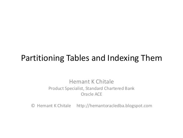 Partitioning Tables and Indexing Them Hemant K Chitale Product Specialist, Standard Chartered Bank Oracle ACE © Hemant K C...