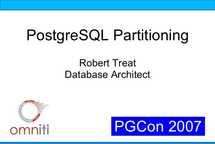 PostgreSQL Partitioning        Robert Treat      Database Architect                    PGCon 2007