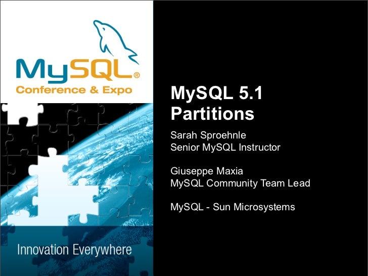 MySQL 5.1 Partitions Sarah Sproehnle Senior MySQL Instructor  Giuseppe Maxia MySQL Community Team Lead  MySQL - Sun Micros...