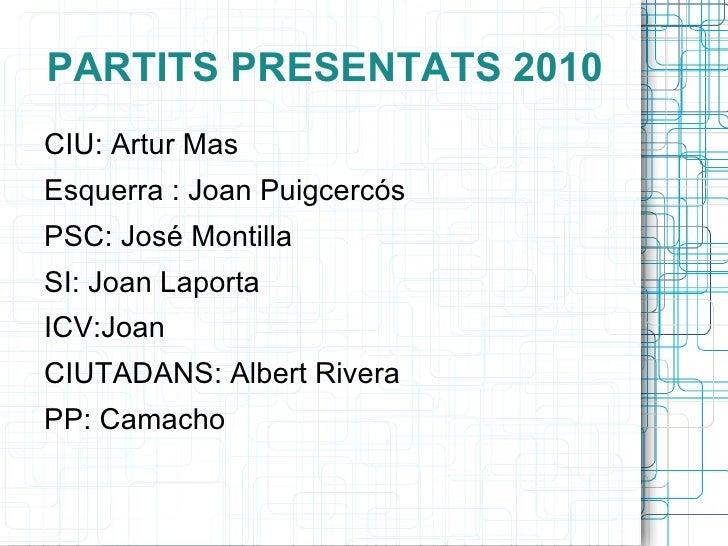 PARTITS PRESENTATS 2010 <ul>CIU: Artur Mas <li>Esquerra : Joan Puigcercós