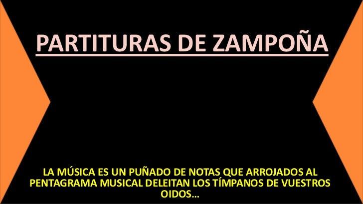 PARTITURAS DE ZAMPOÑA  LA MÚSICA ES UN PUÑADO DE NOTAS QUE ARROJADOS ALPENTAGRAMA MUSICAL DELEITAN LOS TÍMPANOS DE VUESTRO...