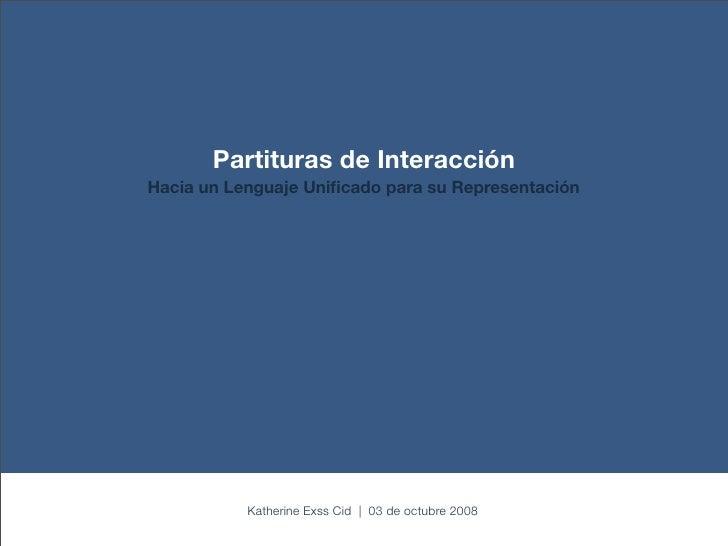 Partituras de Interacción Hacia un Lenguaje Unificado para su Representación                Katherine Exss Cid | 03 de octu...