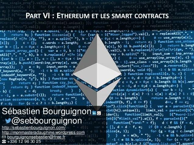 PART VI : ETHEREUM ET LES SMART CONTRACTS Sébastien Bourguignon @sebbourguignon http://sebastienbourguignon.com/ http://mo...