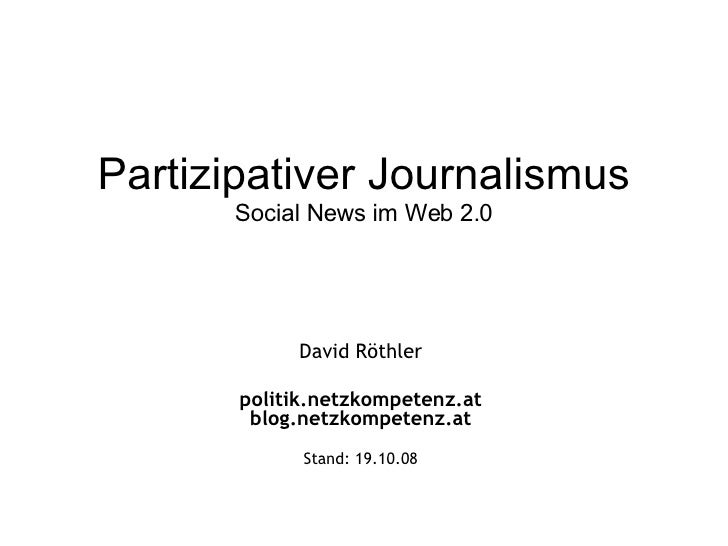Partizipativer Journalismus Social News im Web 2.0 David Röthler politik.netzkompetenz.at blog.netzkompetenz.at Stand:  05...