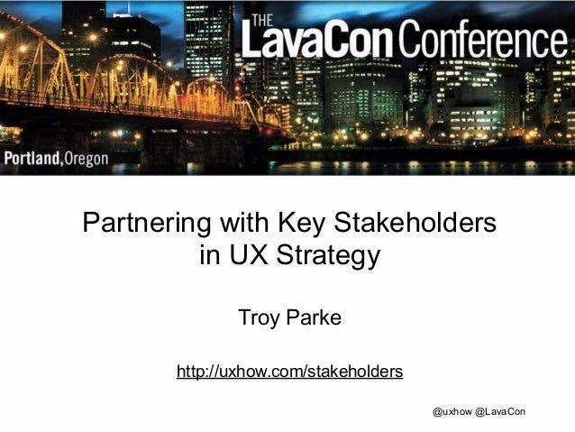 Partnering with Key Stakeholders  in UX Strategy  Troy Parke  !  http://uxhow.com/stakeholders  @uxhow @LavaCon