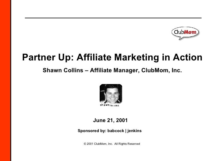© 2001 ClubMom, Inc.  All Rights Reserved Partner Up: Affiliate Marketing in Action Shawn Collins – Affiliate Manager, Clu...