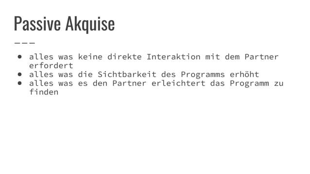 Passive Akquise ● alles was keine direkte Interaktion mit dem Partner erfordert ● alles was die Sichtbarkeit des Programms...