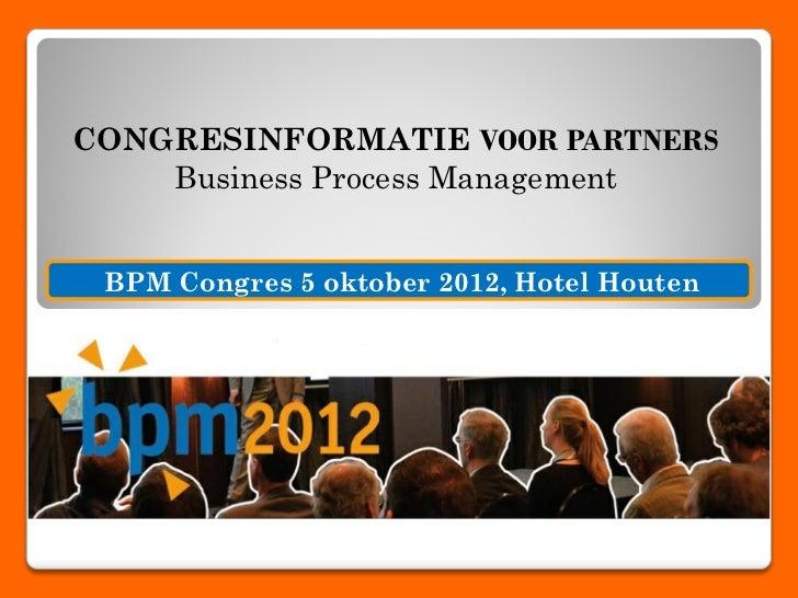 CONGRESINFORMATIE VOOR PARTNERS    Business Process Management BPM Congres 5 oktober 2012, Hotel Houten