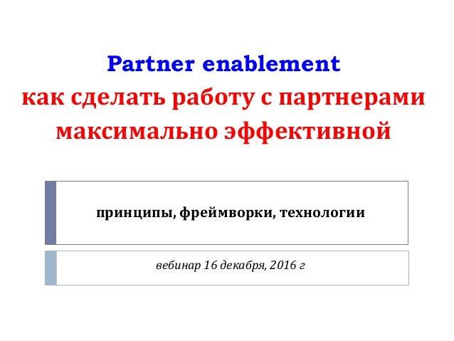 принципы, фреймворки, технологии вебинар 16 декабря, 2016 г Partner enablement как сделать работу с партнерами максимально...