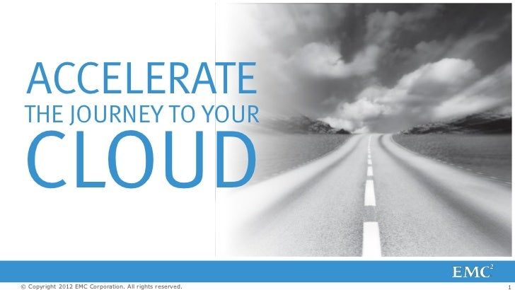 ACCELERATE THE JOURNEY TO YOURCLOUD© Copyright 2012 EMC Corporation. All rights reserved.   1