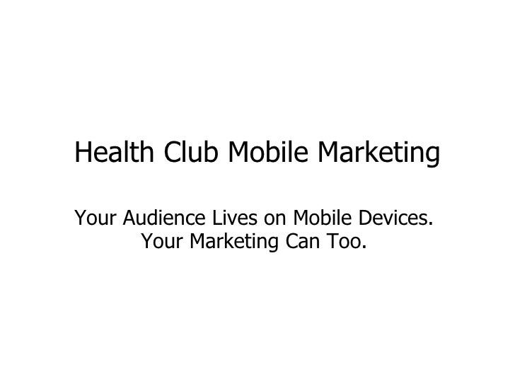 Health Club Mobile Marketing Your Audience Lives on Mobile Devices.  Your Marketing Can Too.